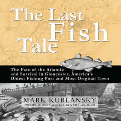 The Last Fish Tale: The Fate of the Atlantic and Survival in Gloucester, America's Oldest Fishing Port and Most Original Town 9781433214790