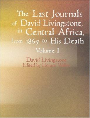 The Last Journals of David Livingstone in Central Africa from 1865 to His Death Volume I 9781434603012