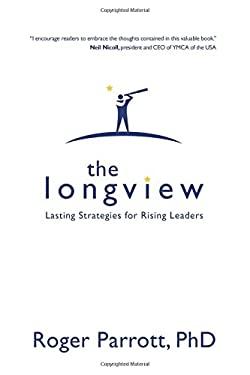 The Longview: Lasting Strategies for Rising Leaders 9781434767493