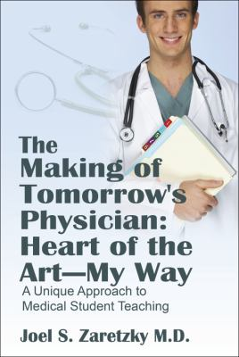 The Making of Tomorrow's Physician: Heart of the Art -- My Way: A Unique Approach to Medical Student Teaching 9781432734893