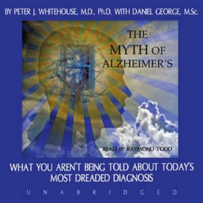 The Myth of Alzheimer's: What You Aren't Being Told about Today's Most Dreaded Diagnosis 9781433204180