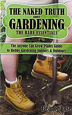 The Naked Truth about Gardening, the Bare Essentials: The Anyone Can Grow Plants Guide to Hobby Gardening Indoors & Outdoors 9781438982618