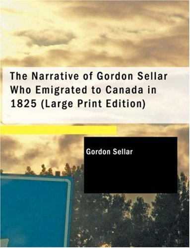 The Narrative of Gordon Sellar Who Emigrated to Canada in 1825 9781437522570