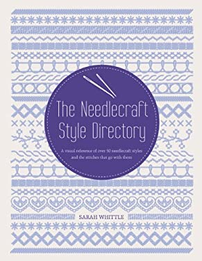 The Needlecraft Style Directory: A Visual Reference of Over 50 Needlecraft Styles and the Stitches That Go with Them 9781438001036