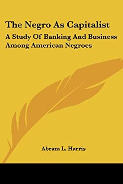 The Negro as Capitalist: A Study of Banking and Business Among American Negroes 9781432518264