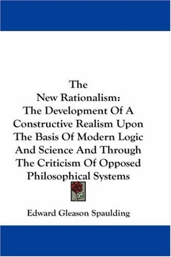 The New Rationalism: The Development of a Constructive Realism Upon the Basis of Modern Logic and Science and Through the Criticism of Oppo 9781430476207
