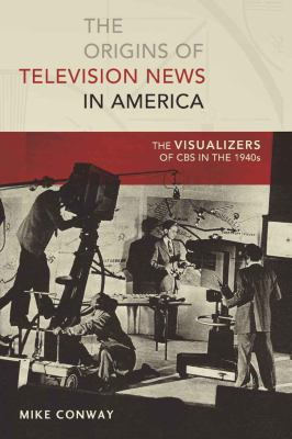 Origins of Television News in America : The Visualizers of CBS in the 1940s
