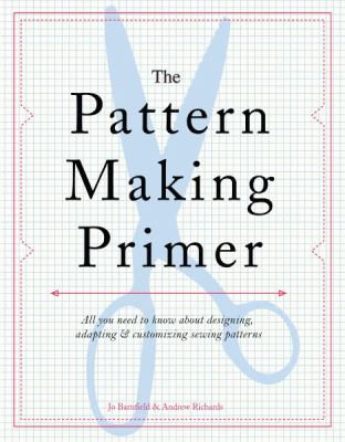 The Pattern Making Primer: All You Need to Know about Designing, Adapting, and Customizing Sewing Patterns 9781438000831