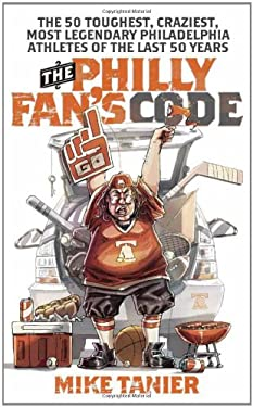 The Philly Fan's Code: The 50 Toughest, Craziest, Most Legendary Philadelphia Athletes of the Last 50 Years 9781439905999