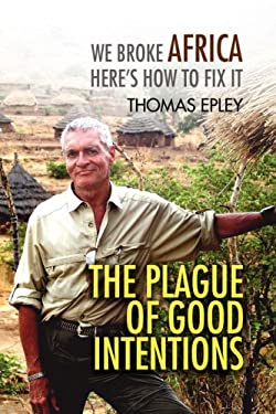 The Plague of Good Intentions: We Broke Africa Here S How to Fix It 9781436358699