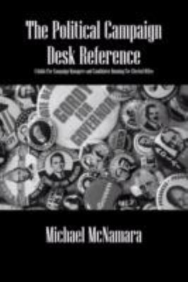 The Political Campaign Desk Reference: A Guide for Campaign Managers and Candidates Running for Elected Office 9781432731953