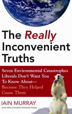 The Really Inconvenient Truths: Seven Environmental Catastrophes Liberals Don't Want You to Know About--Because They Helped Cause Them 9781433251054