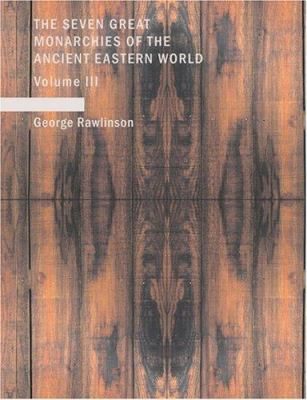 The Seven Great Monarchies of the Ancient Eastern World: Media Volume 3 9781434601186