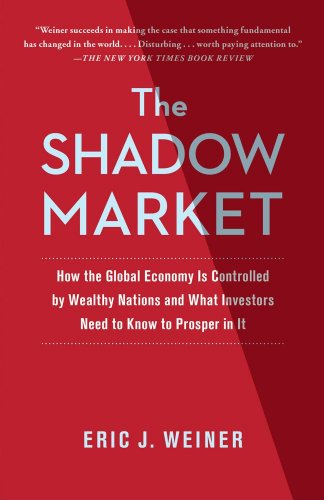 The Shadow Market: How the Global Economy Is Controlled by Wealthy Nations and What Investors Need to Know to Prosper in It 9781439109168
