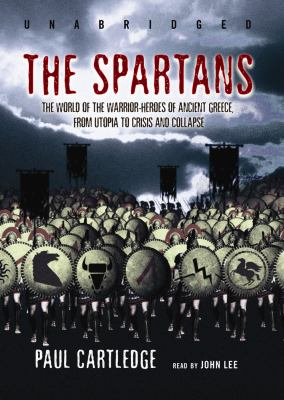 The Spartans: The World of the Warrior-Heroes of Ancient Greece, from Utopia to Crisis and Collapse 9781433204968