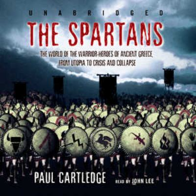 The Spartans: The World of the Warrior-Heroes of Ancient Greece from Utopia to Crisis and Collapse