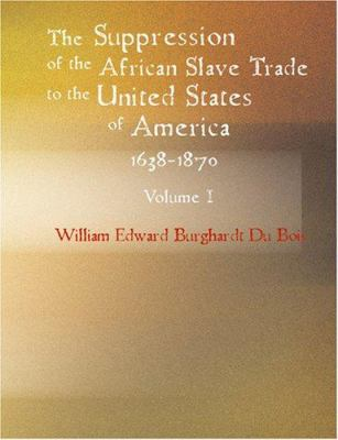The Suppression of the African Slave Trade to the United States of America 1638-1870 Volume I 9781434603982