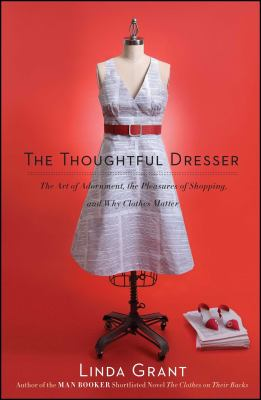 The Thoughtful Dresser: The Art of Adornment, the Pleasures of Shopping, and Why Clothes Matter 9781439158814
