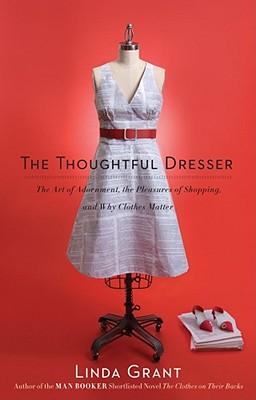 Thoughtful Dresser : The Art of Adornment, the Pleasures of Shopping, and Why Clothes Matter