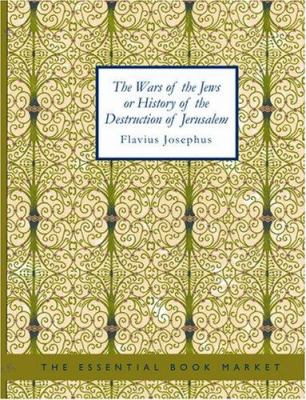The Wars of the Jews or History of the Destruction of Jerusalem 9781434626899