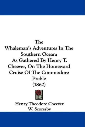 The Whaleman's Adventures in the Southern Ocean: As Gathered by Henry T. Cheever, on the Homeward Cruise of the Commodore Preble (1862)