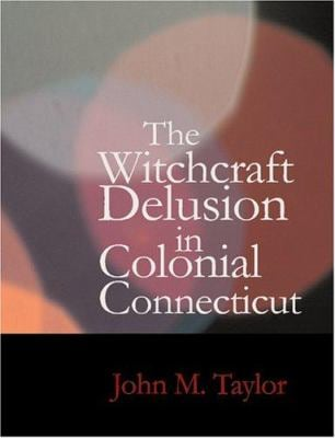 The Witchcraft Delusion in Colonial Connecticut 9781434623652