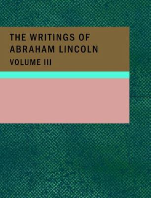 The Writings of Abraham Lincoln, Volume 3 9781434681010