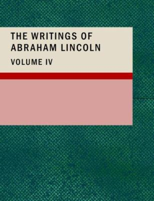 The Writings of Abraham Lincoln, Volume 4 9781434681034