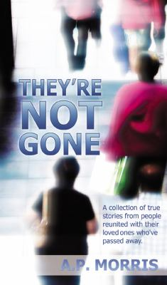 They're Not Gone: A Collection of True Stories from People Reunited with Their Loved Ones Who've Passed Away 9781432748692