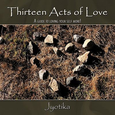 Thirteen Acts of Love: A Guide to Loving Your Self More! 9781438925929