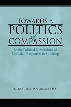 Towards a Politics of Compassion: Socio-Political Dimensions of Christian Responses to Suffering 9781434399649
