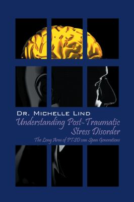 Understanding Post-Traumatic Stress Disorder: The Long Arm of Ptsd Can Span Generations 9781432756925