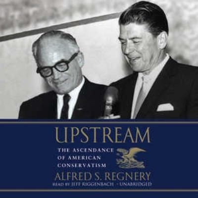 Upstream: The Ascendance of American Conservatism 9781433206795