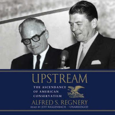 Upstream: The Ascendance of American Conservatism