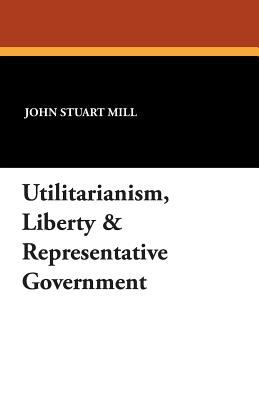 Utilitarianism, Liberty & Representative Government 9781434495990