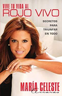 Vive Tu Vida al Rojo Vivo: Secretos Para Triunfar en Todo = Live Your Life at the Intense 9781439158180