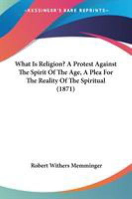 What Is Religion? a Protest Against the Spirit of the Age, a Plea for the Reality of the Spiritual (1871)
