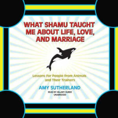 What Shamu Taught Me about Life, Love, and Marriage: Lessons for People from Animals and Their Trainers 9781433212024