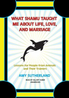 What Shamu Taught Me about Life, Love, and Marriage: Lessons for People from Animals and Their Trainers 9781433212031