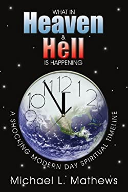 What in Heaven and Hell Is Happening?: A Shocking Modern Day Spiritual Timeline 9781434361257