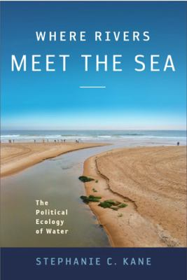Where Rivers Meet the Sea: The Political Ecology of Water 9781439909317