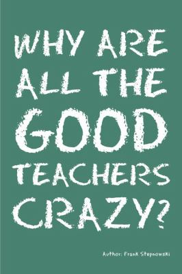 Why Are All the Good Teachers Crazy? 9781432748296