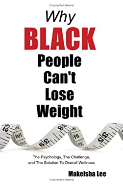 Why Black People Can't Lose Weight: The Psychology, the Challenge, and the Solution to Overall Wellness 9781434347381