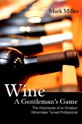 Wine - A Gentleman's Game: The Adventures of an Amateur Winemaker Turned Professional 9781438429328