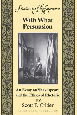 With What Persuasion: An Essay on Shakespeare and the Ethics of Rhetoric 9781433103124