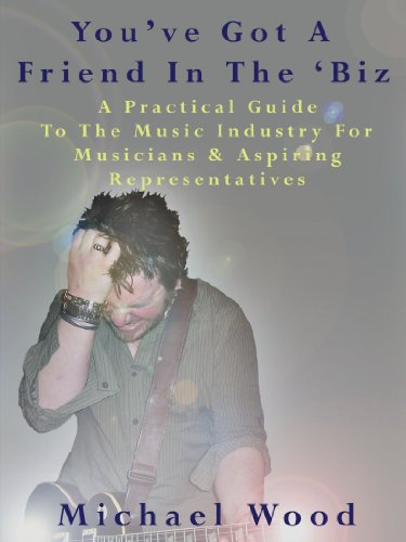 You've Got a Friend in the 'Biz: A Practical Guide to the Music Industry for Musicians & Aspiring Representatives 9781434352026