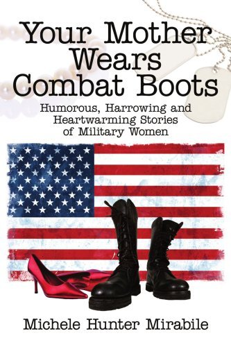 Your Mother Wears Combat Boots: Humorous, Harrowing and Heartwarming Stories of Military Women 9781434320445