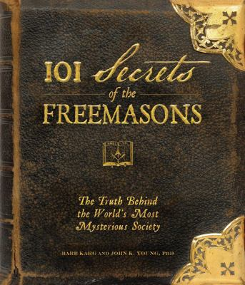 101 Secrets of the Freemasons: The Truth Behind the World's Most Mysterious Society 9781440503788