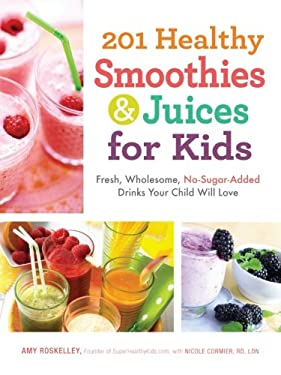 201 Healthy Smoothies & Juices for Kids: Fresh, Wholesome, No-Sugar-Added Drinks Your Child Will Love 9781440533648