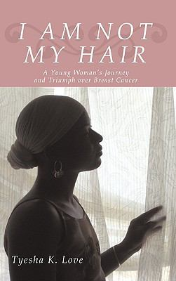 I Am Not My Hair: A Young Woman's Journey and Triumph Over Breast Cancer 9781440191725